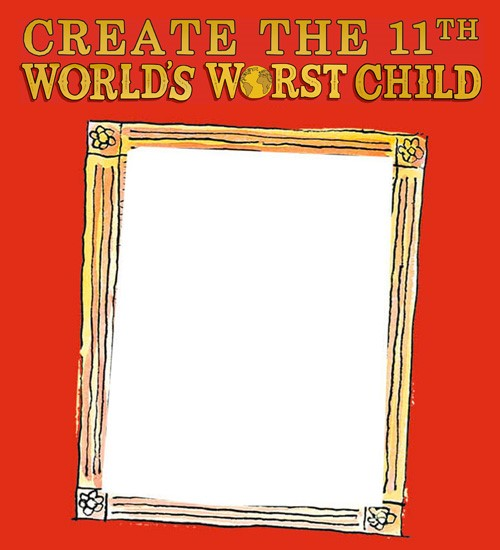 Did you create the 11th World's Worst Child?